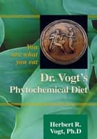 Dr. Vogt's Phytochemical Diet - You Are What You Eat ebook by Herbert R. Vogt
