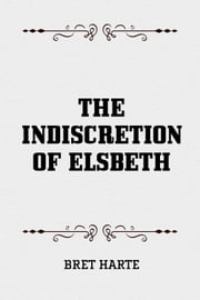 The Indiscretion of Elsbeth ebook by Bret Harte