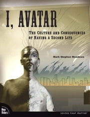 I, Avatar: The Culture and Consequences of Having a Second Life ebook by Meadows, Mark Stephen