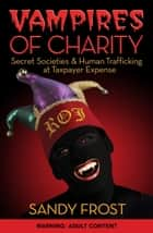 Vampires of Charity: Secret Societies & Human Trafficking at Taxpayer Expense ebook by Sandy Frost