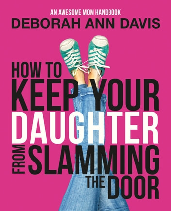 How to Keep Your Daughter From Slamming the Door: An Awesome Mom Handbook ebook by Deborah Ann Davis