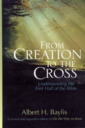 From Creation to the Cross: Understanding the First Half of the Bible - Understanding the First Half of the Bible ebook by Albert H. Baylis