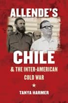 Allende's Chile and the Inter-American Cold War ebook by Tanya Harmer