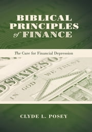 Biblical Principles of Finance - The Cure for Financial Depression ebook by Clyde L. Posey