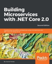 Building Microservices with .NET Core 2.0 - Transitioning monolithic architectures using microservices with .NET Core 2.0 using C# 7.0, 2nd Edition ebook by Gaurav Aroraa