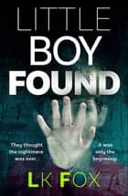 Little Boy Found - A Psychological Thriller Unlike Anything You've Read Before! ebook by LK Fox