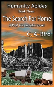 The Search For Home: A Post Apocalyptic Novel ebook by C.A. Bird