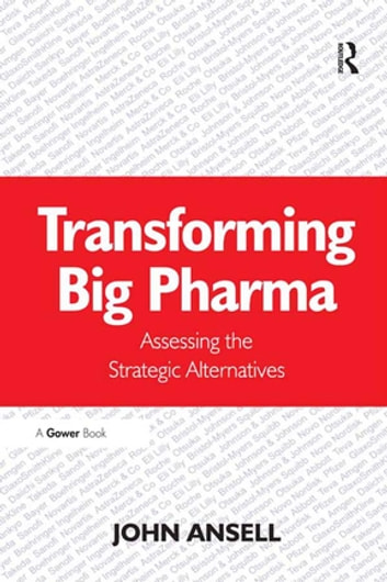 Transforming Big Pharma - Assessing the Strategic Alternatives ebook by John Ansell