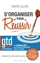 S'organiser pour réussir - Getting Things Done : La méthode GTD ou l'art de l'efficacité sans le stress eBook par Alain Bories, Philippe Bloch, David Allen,...