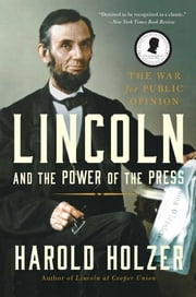 Lincoln and the Power of the Press - The War for Public Opinion ebook by Harold Holzer