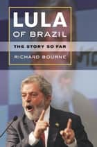 Lula of Brazil - The Story So Far ebook by Richard Bourne