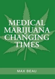 MEDICAL MARIJUANA CHANGING TIMES ebook by Max Beau