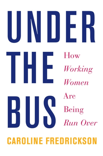 Under the Bus - How Working Women Are Being Run Over ebook by Caroline Fredrickson