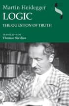 Logic - The Question of Truth ebook by Martin Heidegger, Thomas Sheehan