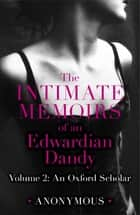 The Intimate Memoirs of an Edwardian Dandy: Volume 2 - An Oxford Scholar ebook by Anonymous
