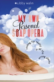 My Own Personal Soap Opera - Looking for reality in all the wrong places ebook by Libby Malin