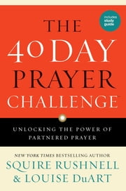 The 40 Day Prayer Challenge - Unlocking the Power of Partnered Prayer ebook by SQuire Rushnell,Louise DuArt