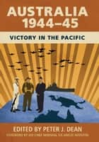 Australia 1944–45 - Victory in the Pacific ebook by Peter J. Dean