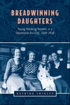 Breadwinning Daughters - Young Working Women in a Depression-Era City, 1929-1939 ebook by Katrina  Srigley