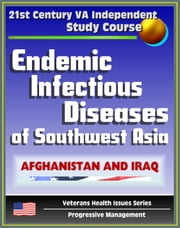 21st Century VA Independent Study Course: Endemic Infectious Diseases of Southwest Asia - Afghanistan and Iraq - Diagnosis and Treatment (Veterans Health Issues Series) ebook by Progressive Management