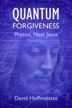 Quantum Forgiveness - Physics, Meet Jesus ebook by David Hoffmeister