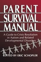 Parent Survival Manual - A Guide to Crisis Resolution in Autism and Related Developmental Disorders ebook by Eric Schopler