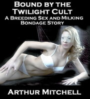 Bound by the Twilight Cult: A Breeding Sex and Milking Bondage Story ebook by Arthur Mitchell