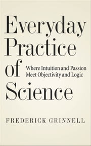 Everyday Practice of Science: Where Intuition and Passion Meet Objectivity and Logic ebook by Frederick Grinnell