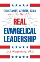 Christianity, Atheism, Islam and the Need for Real Evangelical Leadership ebook by D.A. Wonneberg