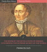 The Book of the Revelations of Hermes: Concerning the Supreme Secret of the World ebook by Paracelsus