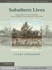 Subaltern Lives - Biographies of Colonialism in the Indian Ocean World, 1790–1920 ebook by Clare Anderson