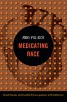 Medicating Race - Heart Disease and Durable Preoccupations with Difference ebook by Anne Pollock
