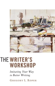 The Writer's Workshop - Imitating Your Way to Better Writing ebook by Gregory L. Roper