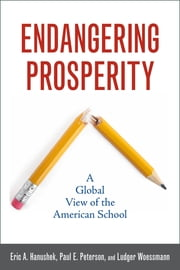 Endangering Prosperity - A Global View of the American School ebook by Eric A. Hanushek,Paul E. Peterson,Ludger Woessmann