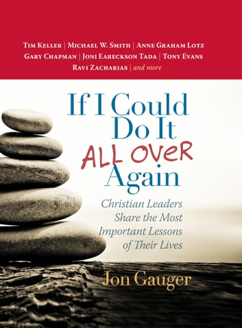 If I Could Do It All Over Again - Christian Leaders Share the Most Important Lessons of Their Lives *Tim Keller *Michael W. Smith *Anne Graham Lotz *Gary Chapman *Joni Eareckson Tada *Tony Evans *Ravi Zacharias ebook by Jon Gauger
