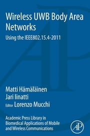 Academic Press Library in Biomedical Applications of Mobile and Wireless communications: Wireless UWB Body Area Networks - Using the IEEE802.15.4-2011 ebook by Matti Hamalainen,Lorenzo Mucchi