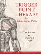 Trigger Point Therapy for Myofascial Pain - The Practice of Informed Touch ebook by Donna Finando, L.Ac., L.M.T.,...
