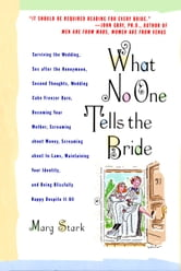 What No One Tells the Bride - Surviving the Wedding, Sex After the Honeymoon, Second Thoughts, Wedding Cake Freezer Burn, Becoming Your Mother, Screaming about Money, Screaming about In-Laws, Maintaining Your Identity, and Being Blissfully Happy Despite It All ebook by Marg Stark