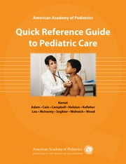 American Academy of Pediatrics Quick Reference Guide to Pediatric Care ebook by Dr. Deepak M. Kamat, MD, PhD, FAAP,Henry M. Adam MD, FAAP,Kathleen Cain MD, FAAP,Deborah E. Campbell MD, FAAP