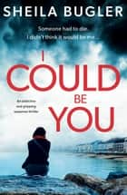 I Could Be You - An addictive and gripping suspense thriller ebook by Sheila Bugler