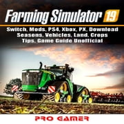 Farming Simulator 19, Switch, Mods, PS4, Xbox, PX, Download, Seasons, Vehicles, Land, Crops, Tips, Game Guide Unofficial audiobook by Pro Gamer