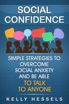 Social Confidence - Simple Strategies To Overcome Social Anxiety And Be Able To Talk To Anyone ebook by Kelly Hessels