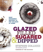 Glazed, Filled, Sugared & Dipped - Easy Doughnut Recipes to Fry or Bake at Home ebook by Stephen Collucci,Elizabeth Gunnison