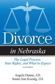 Divorce in Nebraska - The Legal Process, Your Rights, and What to Expect ebook by Susan Ann Koenig, JD
