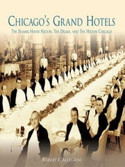 Chicago's Grand Hotels: - The Palmer House Hilton, The Drake, and The Hilton Chicago ebook by Robert V. Allegrini