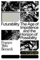 "Futurability - The Age of Impotence and the Horizon of Possibility ebook by Franco ""Bifo"" Berardi"