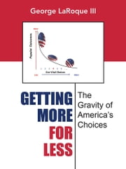 Getting More for Less - The Gravity of America'S Choices ebook by George Laroque III
