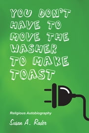 YOU DON'T HAVE TO MOVE THE WASHER TO MAKE TOAST - Religious Autobiography ebook by Susan A. Rader