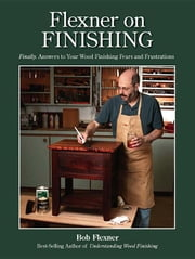Flexner on Finishing: Finally - Answers to Your Wood Finishing Fears & Frustrations ebook by Flexner, Bob