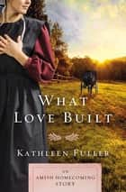 What Love Built - An Amish Homecoming Story eBook by Kathleen Fuller